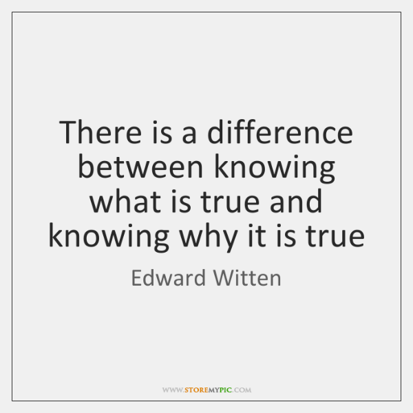 There is a difference between knowing what is true and knowing why ...
