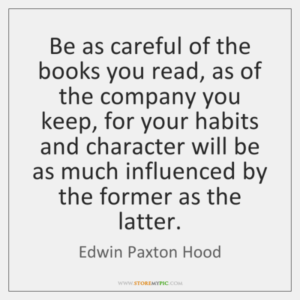 Be as careful of the books you read, as of the company ...