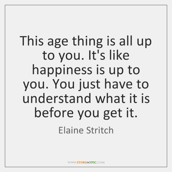 This age thing is all up to you. It's like happiness is ...
