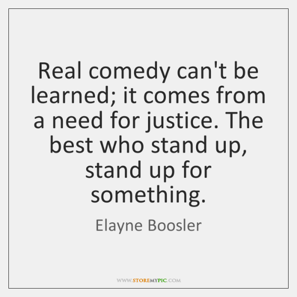 Real comedy can't be learned; it comes from a need for justice. ...