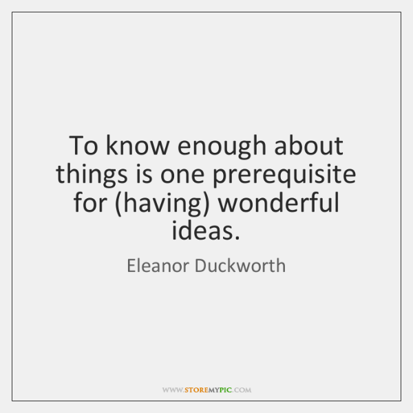 To know enough about things is one prerequisite for (having) wonderful ideas.