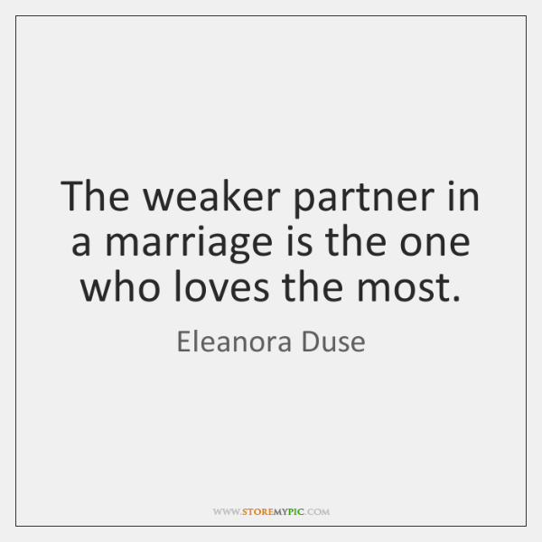 The weaker partner in a marriage is the one who loves the ...