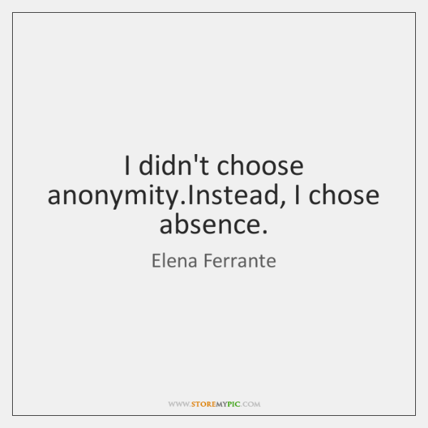 I didn't choose anonymity.Instead, I chose absence.