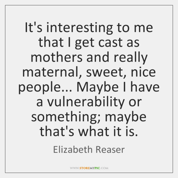 It's interesting to me that I get cast as mothers and really ...