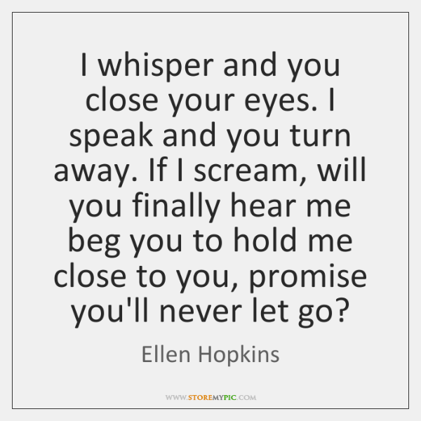 I whisper and you close your eyes. I speak and you turn ...