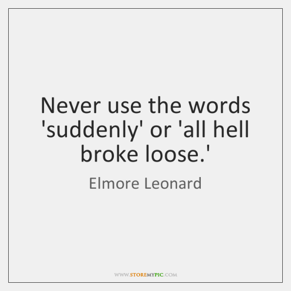Never use the words 'suddenly' or 'all hell broke loose.'