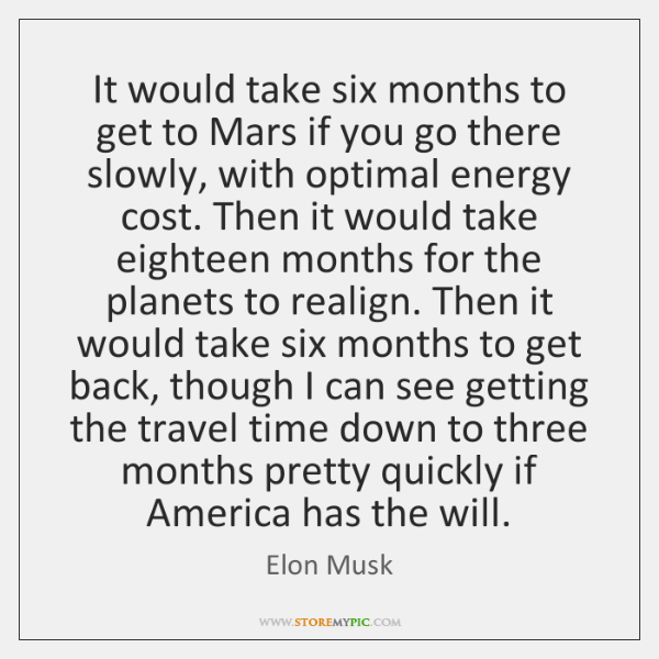 It would take six months to get to Mars if you go ...