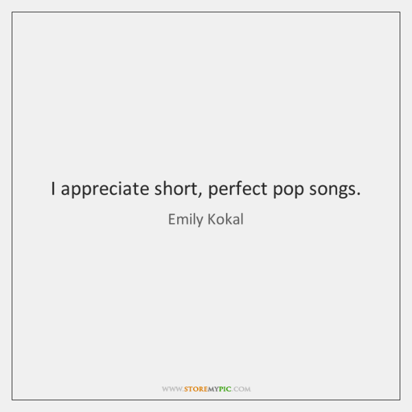 I appreciate short, perfect pop songs.