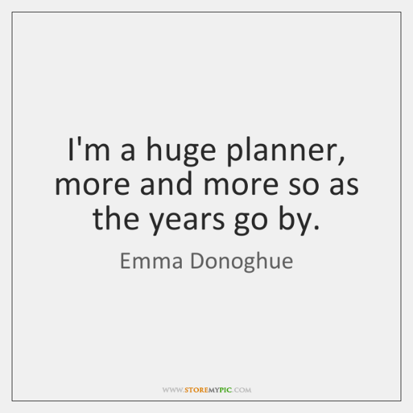 I'm a huge planner, more and more so as the years go ...