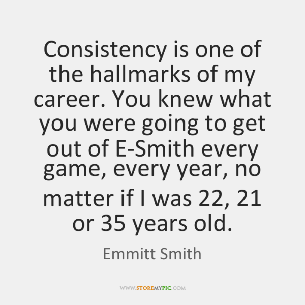 Consistency is one of the hallmarks of my career. You knew what ...