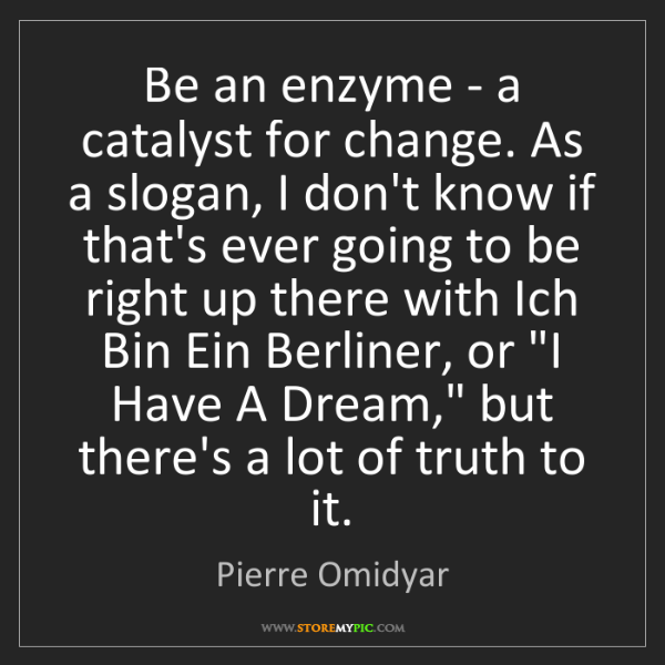 Pierre Omidyar: Be an enzyme - a catalyst for change. As a slogan, I...