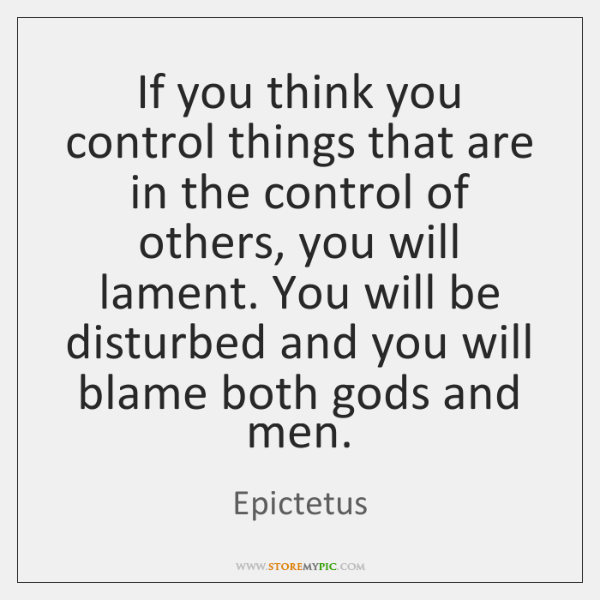 If you think you control things that are in the control of ...
