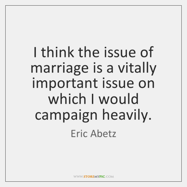 I think the issue of marriage is a vitally important issue on ...