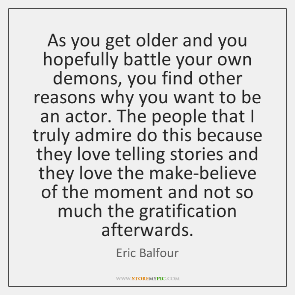 As you get older and you hopefully battle your own demons, you ...