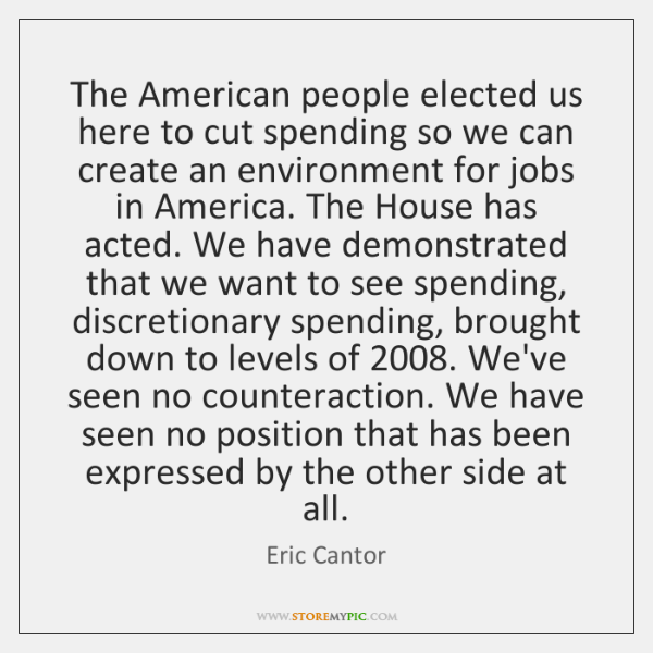 The American people elected us here to cut spending so we can ...