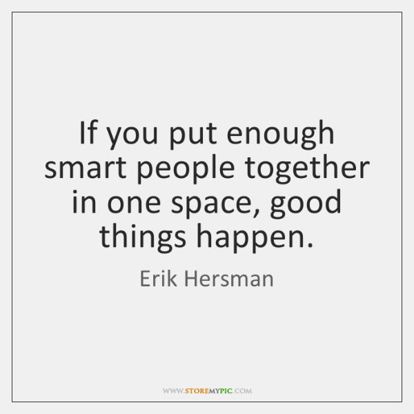 If you put enough smart people together in one space, good things ...