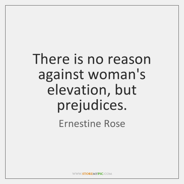 There is no reason against woman's elevation, but prejudices.