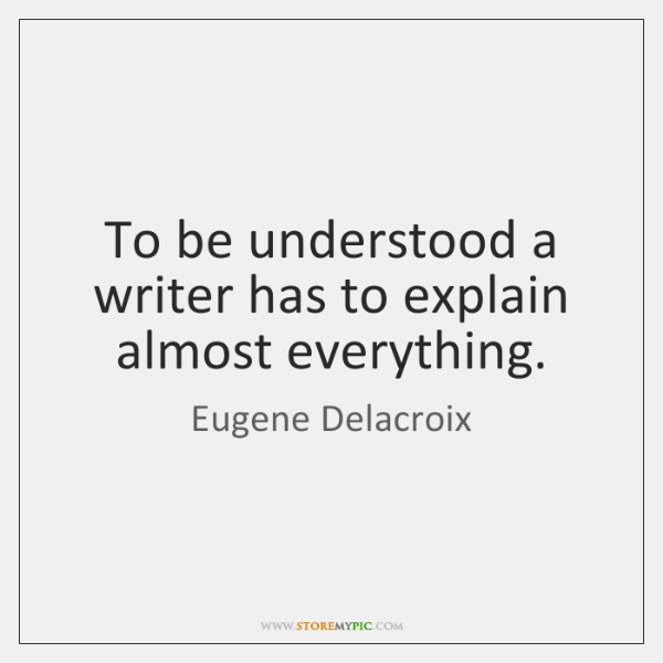 To be understood a writer has to explain almost everything.