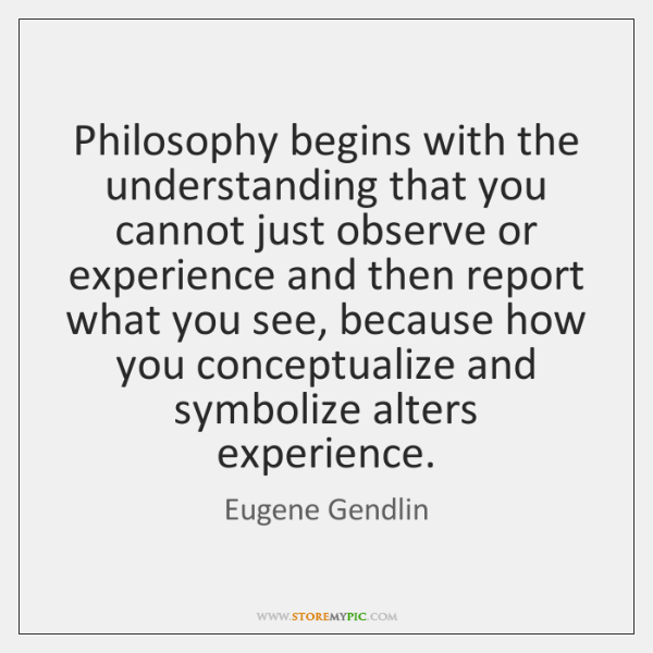 Philosophy begins with the understanding that you cannot just observe or experience ...