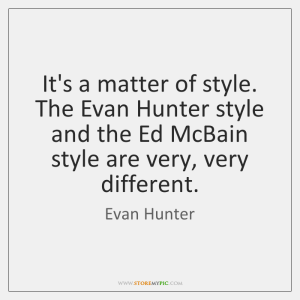 It's a matter of style. The Evan Hunter style and the Ed ...