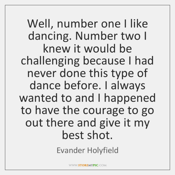 Well, number one I like dancing. Number two I knew it would ...