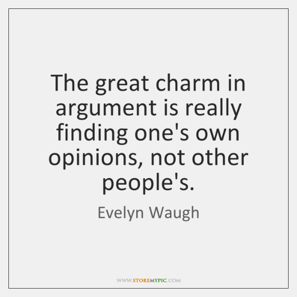 The great charm in argument is really finding one's own opinions, not ...