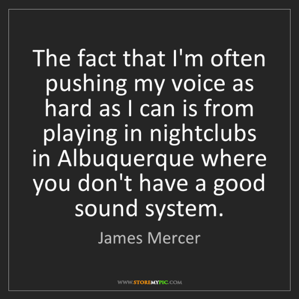 James Mercer: The fact that I'm often pushing my voice as hard as I...
