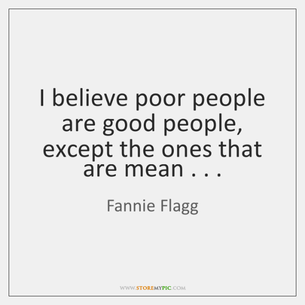 I believe poor people are good people, except the ones that are ...