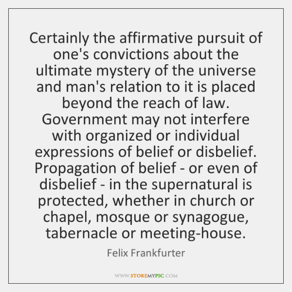 Certainly the affirmative pursuit of one's convictions about the ultimate mystery of ...