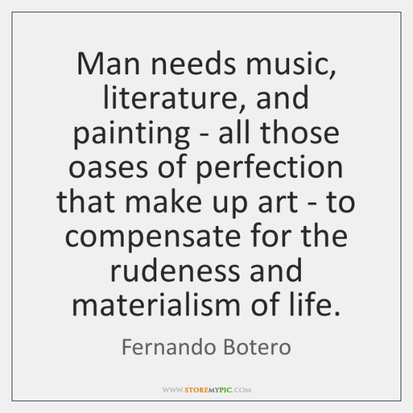 Man needs music, literature, and painting - all those oases of perfection ...
