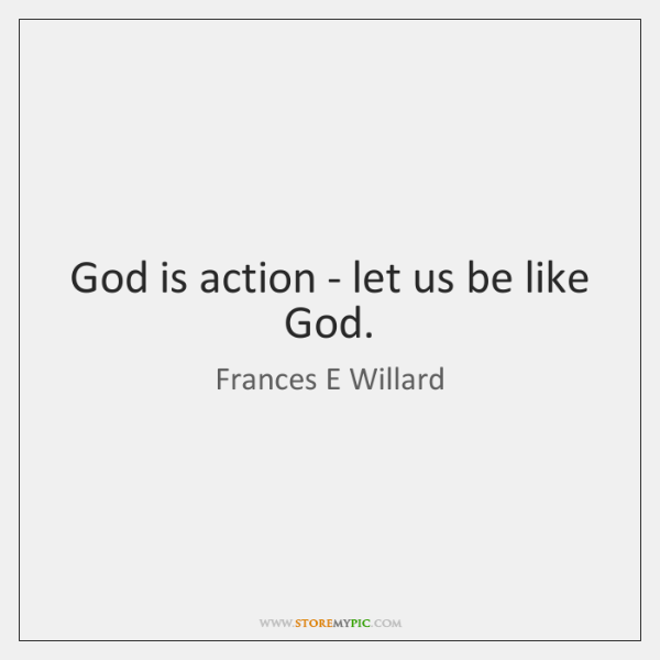 God is action - let us be like God.