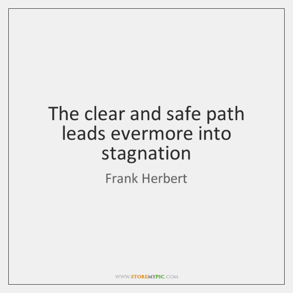 The clear and safe path leads evermore into stagnation