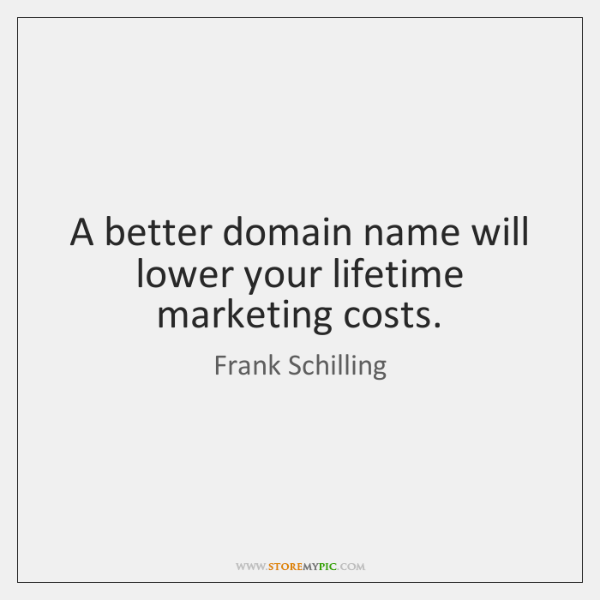 A better domain name will lower your lifetime marketing costs.