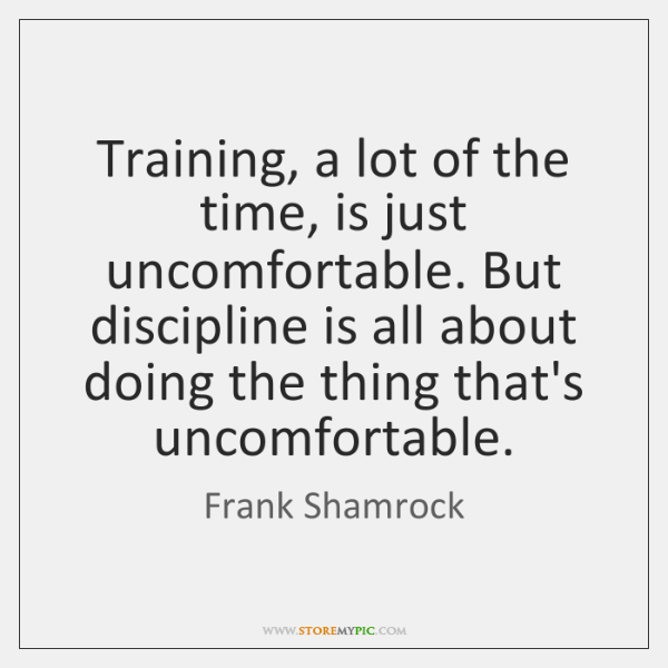 Training, a lot of the time, is just uncomfortable. But discipline is ...