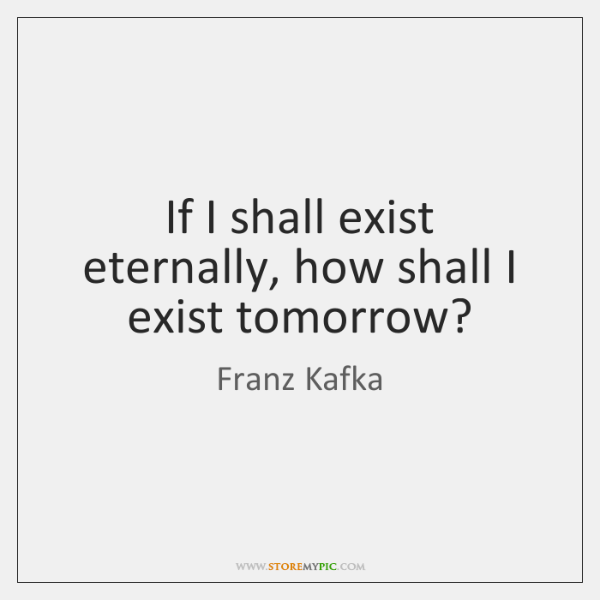 If I shall exist eternally, how shall I exist tomorrow?