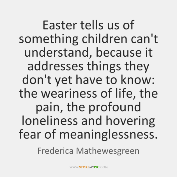 Easter tells us of something children can't understand, because it addresses things ...