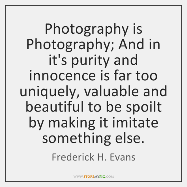 Photography is Photography; And in it's purity and innocence is far too ...