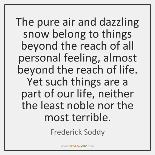 The pure air and dazzling snow belong to things beyond the reach ...