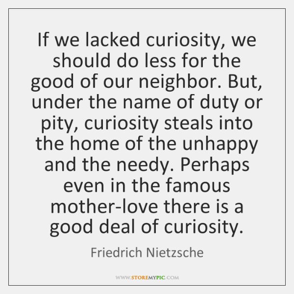 If we lacked curiosity, we should do less for the good of ...