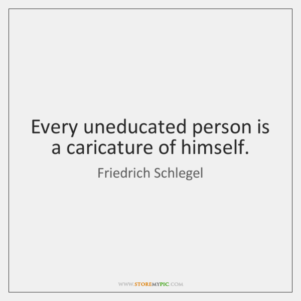 Every uneducated person is a caricature of himself.