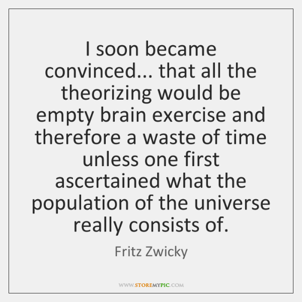 I soon became convinced... that all the theorizing would be empty brain ...