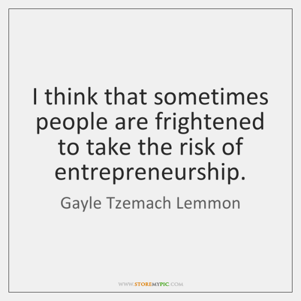I think that sometimes people are frightened to take the risk of ...