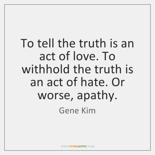 To tell the truth is an act of love. To withhold the ...