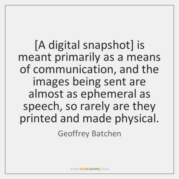 [A digital snapshot] is meant primarily as a means of communication, and ...