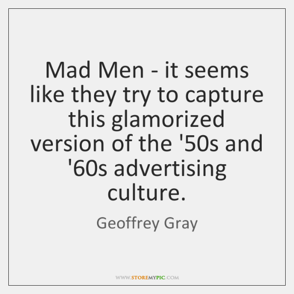 Mad Men - it seems like they try to capture this glamorized ...
