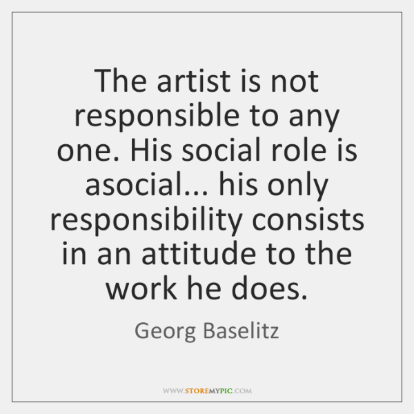 The artist is not responsible to any one. His social role is ...