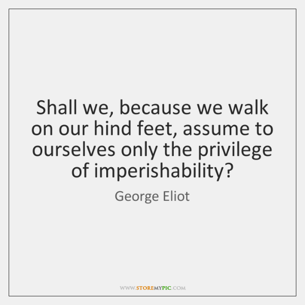 Shall we, because we walk on our hind feet, assume to ourselves ...