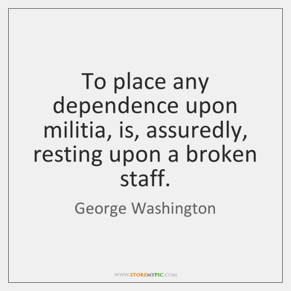 To place any dependence upon militia, is, assuredly, resting upon a broken ...