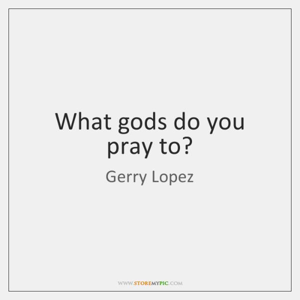 What gods do you pray to?