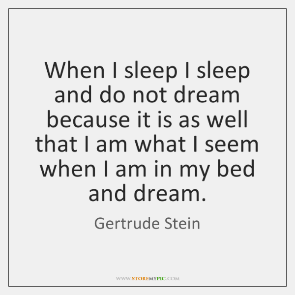 When I sleep I sleep and do not dream because it is ...
